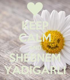 Poster: KEEP CALM AND SHEBNEM YADIGARLI