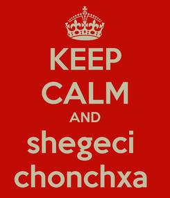 Poster: KEEP CALM AND shegeci  chonchxa