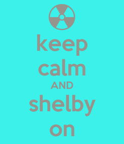 Poster: keep calm AND shelby on