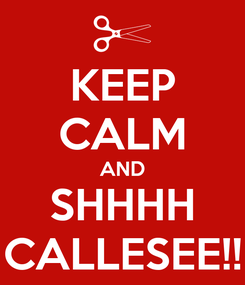 Poster: KEEP CALM AND SHHHH CALLESEE!!