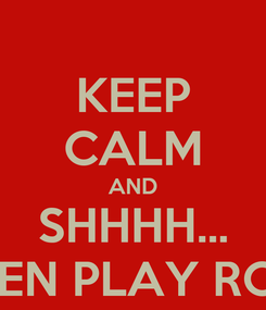 Poster: KEEP CALM AND SHHHH... WHEN PLAY ROME
