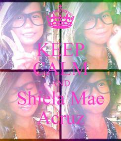 Poster: KEEP CALM AND Shiela Mae Acruz