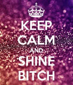 Poster: KEEP CALM AND SHINE BITCH