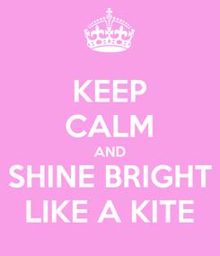 Poster: KEEP CALM AND SHINE BRIGHT LIKE A KITE