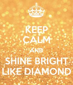 Poster: KEEP CALM AND SHINE BRIGHT LIKE DIAMOND