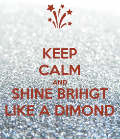 Poster: KEEP CALM AND SHINE BRIHGT LIKE A DIMOND