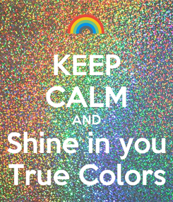 Poster: KEEP CALM AND Shine in you True Colors