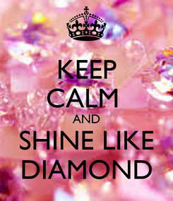 Poster: KEEP CALM  AND SHINE LIKE DIAMOND