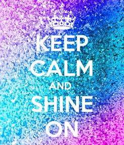 Poster: KEEP CALM AND  SHINE ON