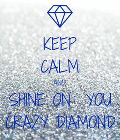 Poster: KEEP CALM AND SHINE ON  YOU CRAZY DIAMOND