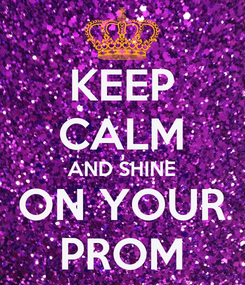 Poster: KEEP CALM AND SHINE ON YOUR PROM