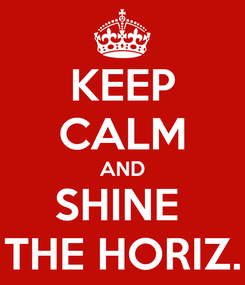 Poster: KEEP CALM AND SHINE  THE HORIZ.