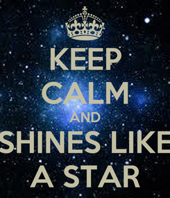 Poster: KEEP CALM AND  SHINES LIKE  A STAR