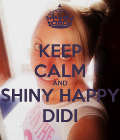 Poster: KEEP CALM AND SHINY HAPPY DIDI