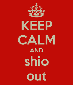 Poster: KEEP CALM AND shio out