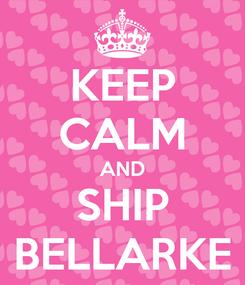 Poster: KEEP CALM AND SHIP BELLARKE
