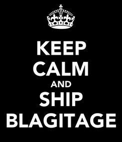 Poster: KEEP CALM AND SHIP BLAGITAGE