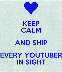 Poster: KEEP CALM AND SHIP EVERY YOUTUBER IN SIGHT