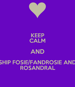 Poster: KEEP CALM AND SHIP FOSIE/FANDROSIE AND ROSANDRAL