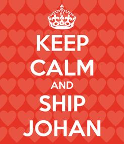 Poster: KEEP CALM AND SHIP JOHAN