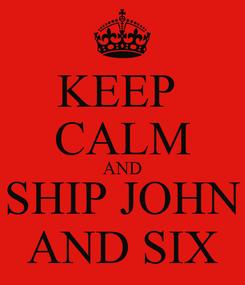 Poster: KEEP  CALM AND SHIP JOHN AND SIX