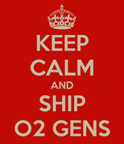 Poster: KEEP CALM AND SHIP O2 GENS