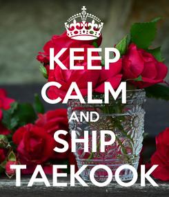 Poster: KEEP CALM AND SHIP TAEKOOK