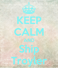 Poster: KEEP CALM AND Ship Troyler
