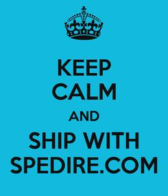 Poster: KEEP CALM AND SHIP WITH SPEDIRE.COM