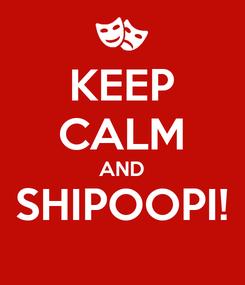 Poster: KEEP CALM AND SHIPOOPI!