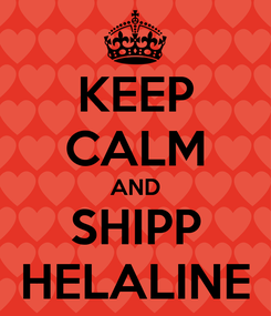 Poster: KEEP CALM AND SHIPP HELALINE