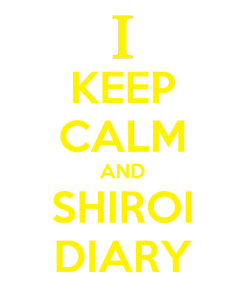 Poster: KEEP CALM AND SHIROI DIARY