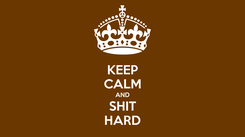 Poster: KEEP CALM AND SHIT HARD