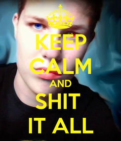 Poster: KEEP CALM AND SHIT  IT ALL