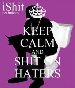 Poster: KEEP CALM AND SHIT ON HATERS