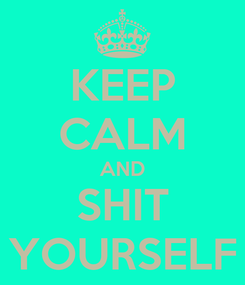 Poster: KEEP CALM AND SHIT YOURSELF