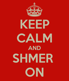 Poster: KEEP CALM AND SHMER  ON