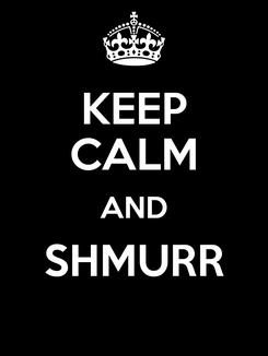 Poster: KEEP CALM AND SHMURR
