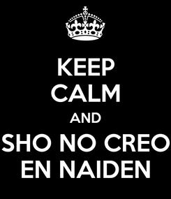 Poster: KEEP CALM AND SHO NO CREO EN NAIDEN