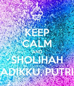 Poster: KEEP CALM AND SHOLIHAH ADIKKU, PUTRI