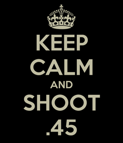 Poster: KEEP CALM AND SHOOT .45