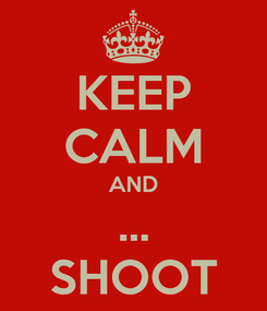 Poster: KEEP CALM AND ... SHOOT