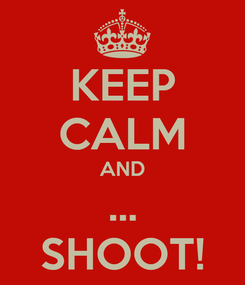 Poster: KEEP CALM AND ... SHOOT!