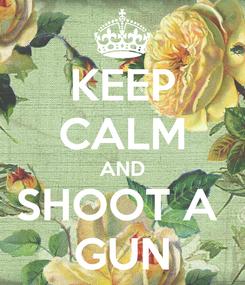Poster: KEEP CALM AND SHOOT A  GUN