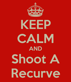 Poster: KEEP CALM AND Shoot A Recurve