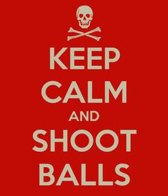 Poster: KEEP CALM AND SHOOT BALLS