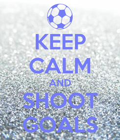 Poster: KEEP CALM AND SHOOT GOALS