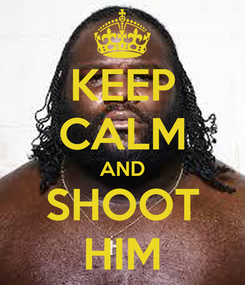Poster: KEEP CALM AND SHOOT HIM