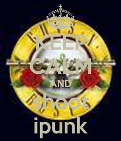 Poster: KEEP CALM AND shoot ipunk