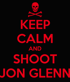 Poster: KEEP CALM AND SHOOT JON GLENN